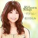 THE REBORN SONGS?すずらん? [ 石川ひとみ ]