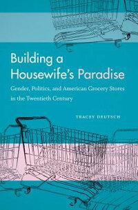 BuildingaHousewife'sParadise:Gender,Politics,andAmericanGroceryStoresintheTwentiethCent[TraceyDeutsch]