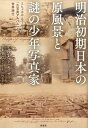 明治初期日本の原風景と謎の少年写真家 ミヒャエル・モーザーの「古写真アルバム」と世界旅行 [ アルフレッド・モーザー ]