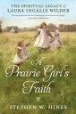 A Prairie Girl's Faith: The Spiritual Legacy of Laura Ingalls Wilder PRAIRIE GIRLS FAITH
