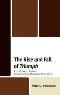 TheRiseandFallofTriumph:TheHistoryofaRadicalRomanCatholicMagazine,19661976