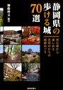 静岡県の歩ける城70選 [ 加藤理文 ]
