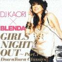 【送料無料】DJ KAORI×BLENDA ガールズ・ナイト・アウト〜Part.1〜 DownTown Classics [ DJ KAORI ]