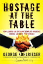 Hostage at the Table: How Leaders Can Overcome Conflict, Influence Others, and Raise Performance HOSTAGE AT THE TABLE (J-B Warren Bennis) [ George Kohlrieser  align=