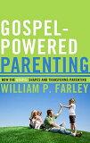 Gospel-Powered Parenting: How the Gospel Shapes and Transforms Parenting [ William P. Farley ]