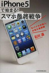 iPhone5で始まる!スマホ最終戦争 「モバイル」の達人が見た最前線/<strong>石川温</strong>【1000円以上送料無料】