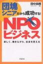 団塊シニアだから成功する!NPOビジネス 楽しく、働きながら、社会を変える/田中尚輝【1000円以上送料無料】