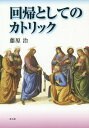 Rakuten - 回帰としてのカトリック/藤原治【1000円以上送料無料】