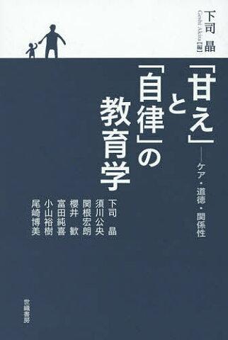 「甘え」と「自律」の教育学 ケア・道徳・関係性/下司晶/下司晶【1000円以上送料無料】