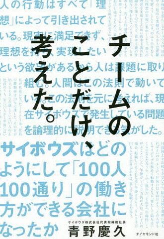 チームのことだけ、考えた。 サイボウズはどのようにして「100人100通り」の働き方ができる会社になったか/青野慶久【1000円以上送料無料】