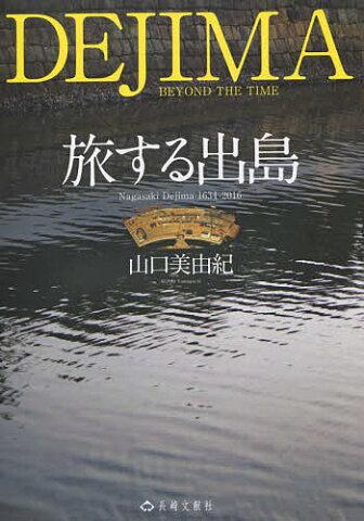旅する出島 Nagasaki Dejima 1634−2016/山口美由紀【1000円以上送料無料】