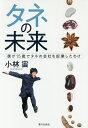 タネの未来 僕が15歳でタネの会社を起業したわけ/小林宙【1000円以上送料無料】