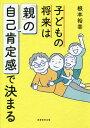 子どもの将来は「親」の自己肯定感で決まる/根本裕幸【1000円以上送料無料】