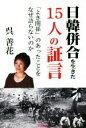 【中古】 日韓併合を生きた15人の証言 「よき関係」のあったことをなぜ語らないのか /呉善花(著者) 【中古】afb