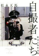 【中古】 自撮者たち 松永天馬作品集 /松永天馬(著者) 【中古】afb