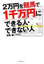 【中古】 2万円を競馬で1千万円にできる人・できない人 /双馬毅,「競馬最強の法則」万馬券取材班【著】 【中古】afb