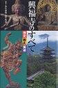 興福寺のすべて 歴史 教え 美術【合計3000円以上で送料無料】