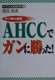 【購入者限定!200クーポンプレゼント!】ガン阻止食品AHCCでガンに勝った!/旭丘光志【後払いOK】【2500以上】