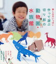 【楽フェスで使える・最大500円クーポン配布中!】作って遊ぶ切り紙の動物園・水族館 楽しみ方いっぱい...