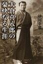 大倉喜八郎の豪快なる生涯/砂川幸雄【2500円以上送料無料】