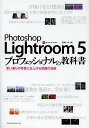Photoshop Lightroom 5プロフェッショナルの教科書 思い通りの写真に仕上げる現像の技術/高嶋一成【2500円以上送料無料】