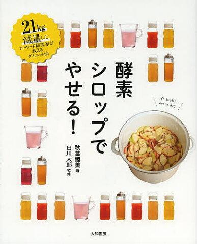 酵素シロップでやせる! 21kg減量したローフード研究家が教えるダイエット法/秋葉睦美/白川太郎