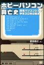 ホビーパソコン興亡史 国産パソコンシェア争奪30年の歴史/前田尋之【2500円以上送料無料】