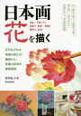 日本画花を描く 花それぞれの特徴の捉え方・構図から、各種の技法を徹底解説 写生/下図づくり 地塗り/転写/骨描き 隈取り/彩色..
