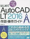 はじめて学ぶAutoCAD LT 2016作図・操作ガイド/鈴木孝子【2500円以上送料無料】