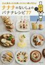 ナナナのないしょのバナナレシピ77 テレビ東京バナナ社員、ナナナと一緒に作ろう♪/テレビ東京【2500円以上送料無料】