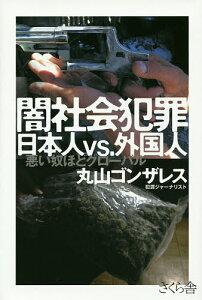 闇社会犯罪日本人vs.外国人 悪い奴ほどグローバル/丸山ゴンザレス【2500円以上送料無料】