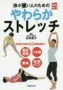 体が硬い人のためのやわらかストレッチ 血管も筋肉も10歳若返る! 脂肪燃焼 ひざ痛 腰痛 首・肩のこ