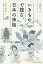 いきもので読む、日本の神話 身近な動物から異形のものまで集う世界/平藤喜久子/ホリナルミ【3000円以上送料無料】