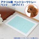 アクリル製 ペットシーツトレー ワイド(ホワイト) 犬用トイレ トイレ 関東当日便