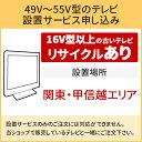 「49〜55V型の薄型テレビ」関東・甲信越エリア用【標準設置+収集運搬料金+家電リサイクル券】16型以上の古いテレビの引き取りあり/代引き支払い不可