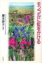【新品】【本】モンゴルに虹をかける 藤本幹子/編著
