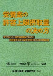 【新品】【本】栄養素の許容上限摂取量の決め方 サプリメント・食品添加物のリスクと許容量モデルに関するWHO/FAOの報告書 WHO/著 FAO/著 国立健康・栄養研究所/監修 金岡環/訳 高橋由美子/訳