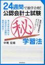 【新品】【本】公認会計士試験マル秘学習法 24週間で独学合格! 中尾宏規/著
