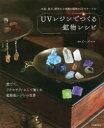 【新品】【本】UVレジンでつくる鉱物レシピ 水晶、蛍石、琥珀など実際の鉱物34をモチーフに 愛でて、アクセサリーにして愉しむ鉱物風レジンの世界 ビーズママ/監修