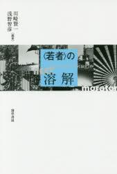 【新品】【本】〈若者〉の溶解 川崎賢一/編著 浅野智彦/編著