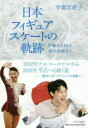 【新品】【本】日本フィギュアスケートの軌跡 伊藤みどりから羽生結弦まで 宇都宮直子/著