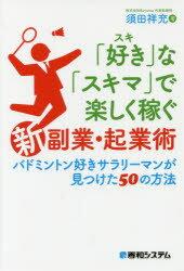 【新品】【本】「好き」な「スキマ」で楽しく稼ぐ「新」副業・起業術 バドミントン好きサラリーマンが見つけた50の方法 須田祥充/著