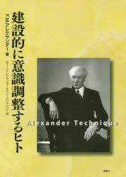 【新品】【本】建設的に意識調整するヒト F.M.アレクサンダー/著 ATJ/訳