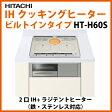 あす楽 日立(HITACHI) IHクッキングヒーター ビルトインタイプ HT-H60S 口IH+ラジテントヒーター(鉄・ステンレス対応) 電源200V