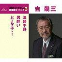 通信カラオケDAM愛唱歌スペシャル3吉幾三『津軽平野/男酔い/と も 子…』 カラオケ付 CD