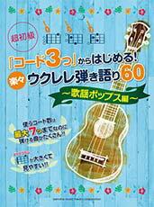 「コード3つ」からはじめる! 楽々ウクレレ弾き語り60 〜歌謡ポップス編〜【ウクレレ | 楽譜】