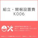 組立 開梱設置費K006(1台分 1セット分/組立 開梱 設置込)
