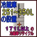 冷蔵庫251L〜350Lの設置費用+冷蔵庫171L以上リサイクル費用(リサイクル+収集運搬)