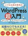 小さなお店&会社のWordPress超入門 初めてでも安心!思いどおりのホームページを作ろう! オリジナルのテーマであっという間にホームページができる!