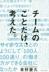 チームのことだけ、考えた。 サイボウズはどのようにして「100人100通り」の働き方ができる会社になったか